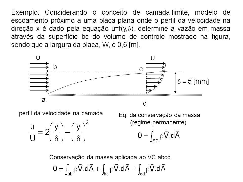 Exemplo: Considerando o conceito de camada-limite, modelo de escoamento próximo a uma placa plana onde o perfil da velocidade na direção x é dado pela equação u=f(y,d), determine a vazão em massa através da superfície bc do volume de controle mostrado na figura, sendo que a largura da placa, W, é 0,6 [m].